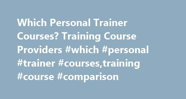 Which Personal Trainer Courses? Training Course Providers #which #personal #trainer #courses,training #course #comparison http://columbus.remmont.com/which-personal-trainer-courses-training-course-providers-which-personal-trainer-coursestraining-course-comparison/  # Home / Become a Trainer Which Personal Trainer Course? Choosing your personal trainer course is not easy! Being able to compare the personal training course providers is key to finding the one that suits you best is essential…