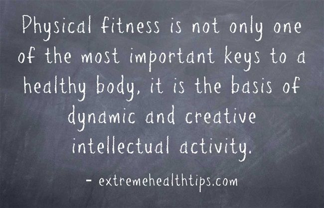 Physical fitness is not only one of the most important keys to a healthy body, it is the basis of dynamic and creative intellectual activity. John F. Kennedy