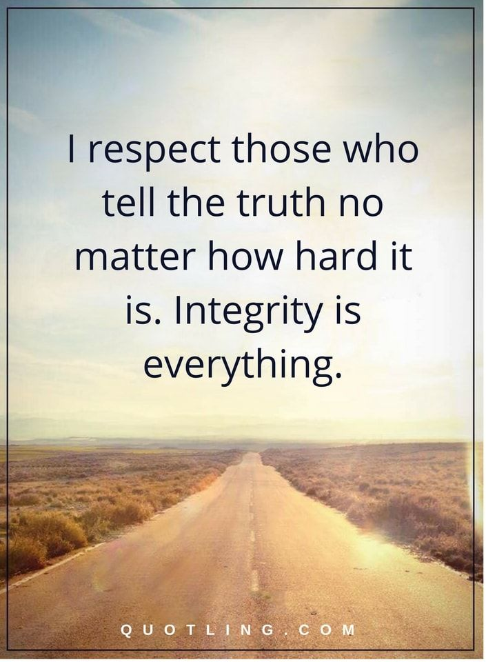 integrity quotes I respect those who tell the truth no matter how hard it is. Integrity is everything.