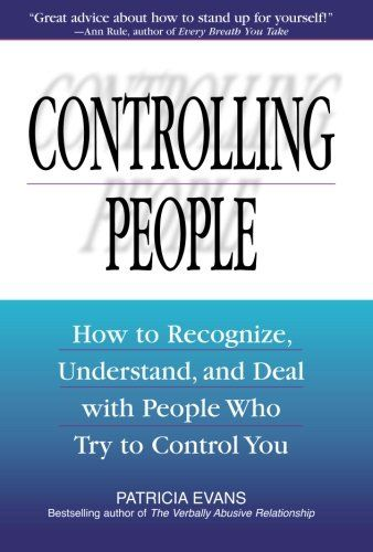 Controlling People: How to Recognize, Understand, and Deal with People Who Try…