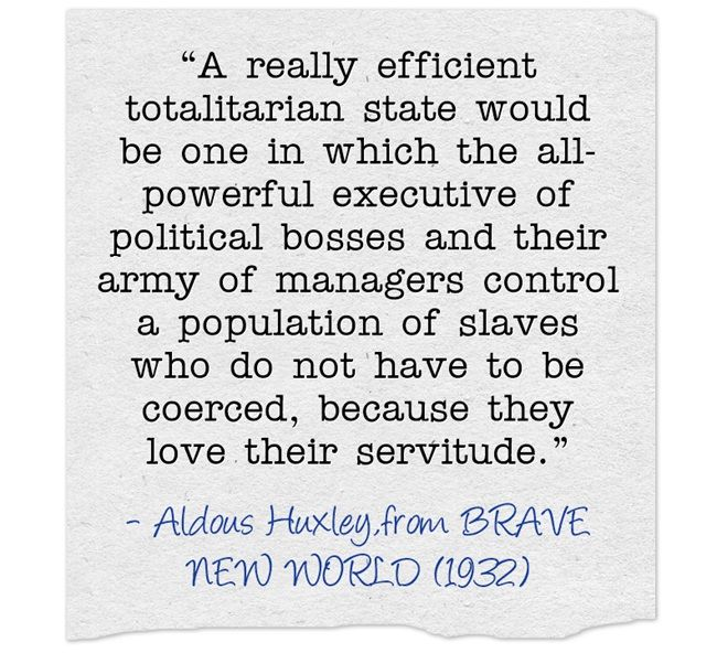 """""""A really efficient totalitarian state would be one in which the all-powerful executive of political bosses and their army of managers control a population of slaves who do not have to be coerced, because they love their servitude."""""""