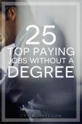 25 top paying jobs without a college degree... /paying-jobs-without-degree/...After recently writing about the debate of whether a college degree was still worth it or not, I have been doing a little bit more research on the topic. I found out about the growing FauxPloma industry and I recently stumbled on an article that talks about the top paying 25 jobs that you can get without a degree. In the article, the author makes a couple encouraging statements for those without a college degree...