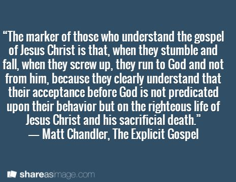 """""""The marker of those who understand the gospel of Jesus Christ is that, when they stumble and fall, when they screw up, they run to God and not from him, because they clearly understand that their acceptance before God is not predicated upon their behavior but on the righteous life of Jesus Christ and his sacrificial death."""" ― Matt Chandler, The Explicit Gospel"""
