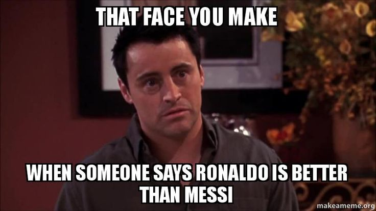 that face you make when | FACE YOU MAKE WHEN SOMEONE SAYS RONALDO IS BETTER THAN MESSI - | Make ...