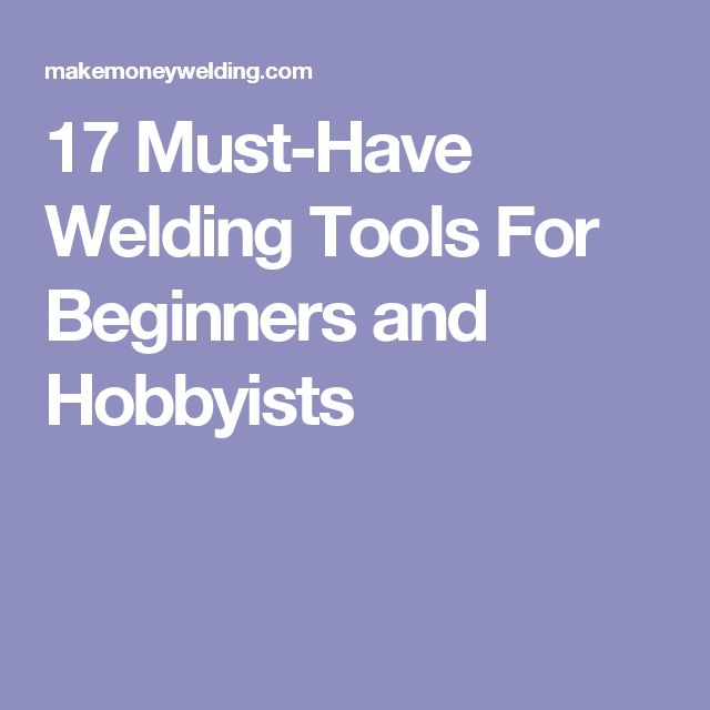 17 Must-Have Welding Tools For Beginners and Hobbyists