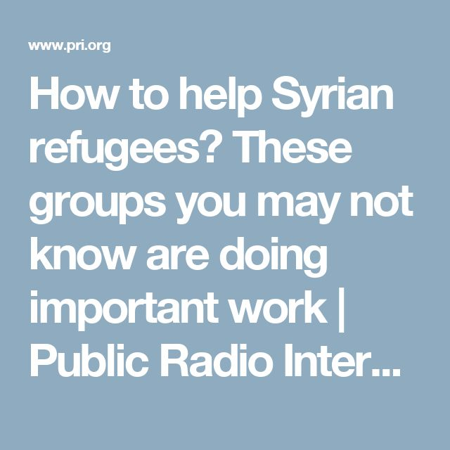 How to help Syrian refugees? These groups you may not know are doing important work | Public Radio International