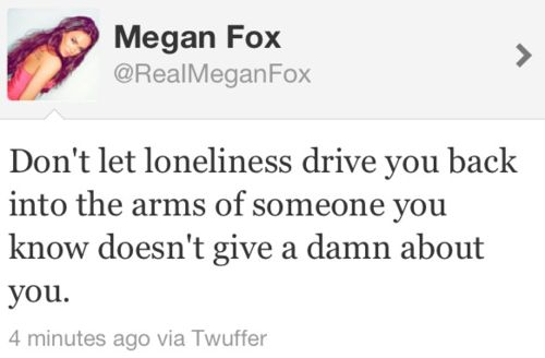 don't let loneliness drive you back into the arms of someone you know doesn't give a damn about you, megan fox, quote, words, twitter