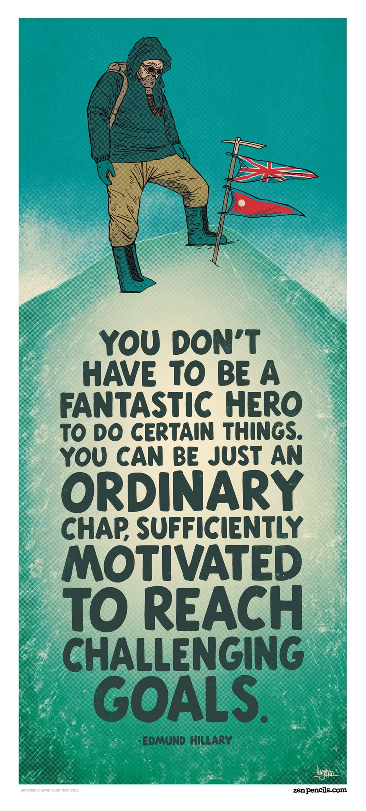 You don't have to be a fantastic hero to do certain things. You can be just an ordinary chap, sufficiently motivated to reach challenging goals. - Edmund Hillary. Artwork by Gavin Aung Than. ZenPencils.comPencil, Edmund Hillary, Heroes, Motivation Quotes, Art Prints, Quotes Posters, Education Quotes, Quotable Quotes, Inspiration Quotes