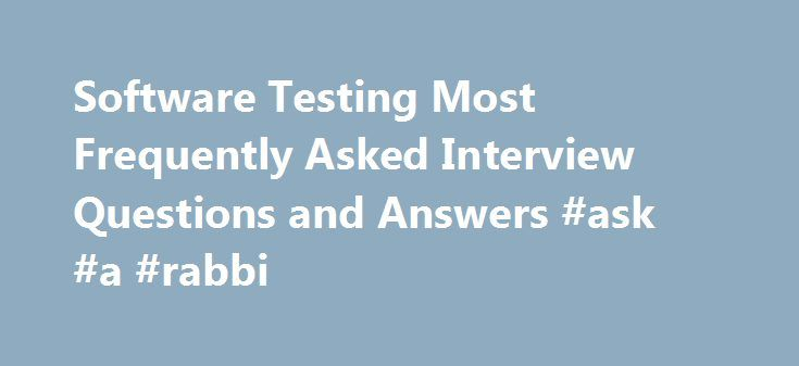 Software Testing Most Frequently Asked Interview Questions and Answers #ask #a #rabbi http://ask.remmont.com/software-testing-most-frequently-asked-interview-questions-and-answers-ask-a-rabbi/  #most frequently asked interview questions # Software Testing Most Frequently Asked Questions and Answers Software Testing Most Frequently Asked Questions and Answers Considering the daily volume of questions I get, it s difficult to answer each and every question. But…Continue Reading
