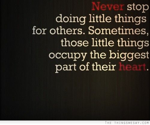Never stop doing little things for others sometimes those little things occupy the biggest part of their heart