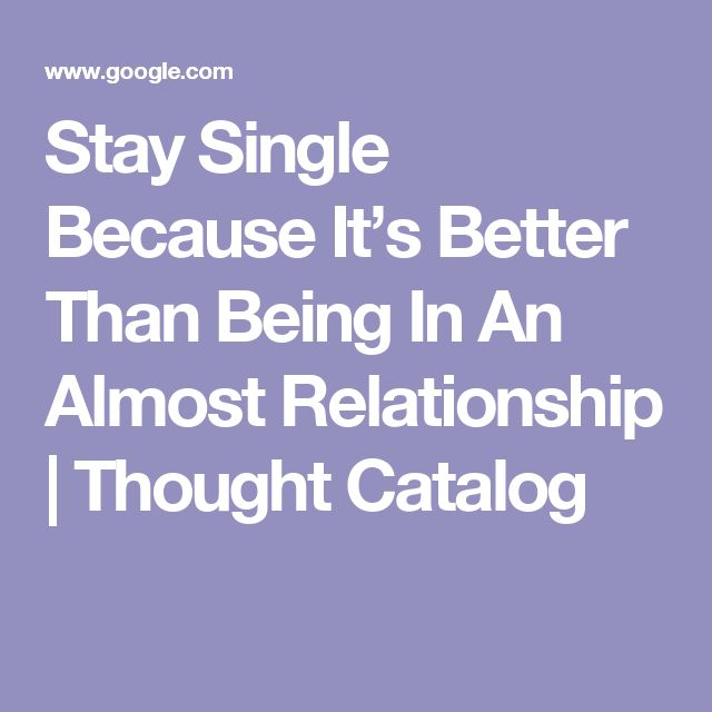 Stay Single Because It's Better Than Being In An Almost Relationship | Thought Catalog