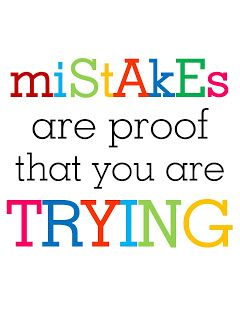 Mistakes are proof you are trying. Allow your students to make mistakes,