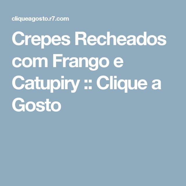 Crepes Recheados com Frango e Catupiry :: Clique a Gosto