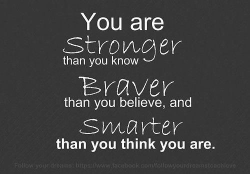 """Smarter Than You Think Quote: """"You Are Stronger Than You Know, Braver Than You Believe"""