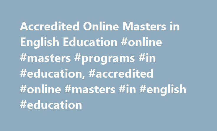 Accredited Online Masters in English Education #online #masters #programs #in #education, #accredited #online #masters #in #english #education http://reply.nef2.com/accredited-online-masters-in-english-education-online-masters-programs-in-education-accredited-online-masters-in-english-education/  # Accredited Online Masters in English Education: Program Overviews Essential Information The program requirements for online master's degrees in English education are quite similar, if not…