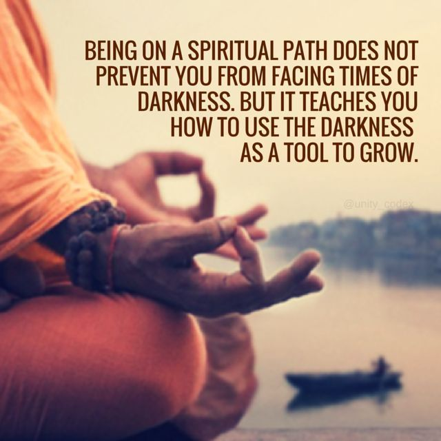 Being on a spiritual path does not prevent you from facing times of darkness. But it teaches you how to use the darkness as a tool to grow.