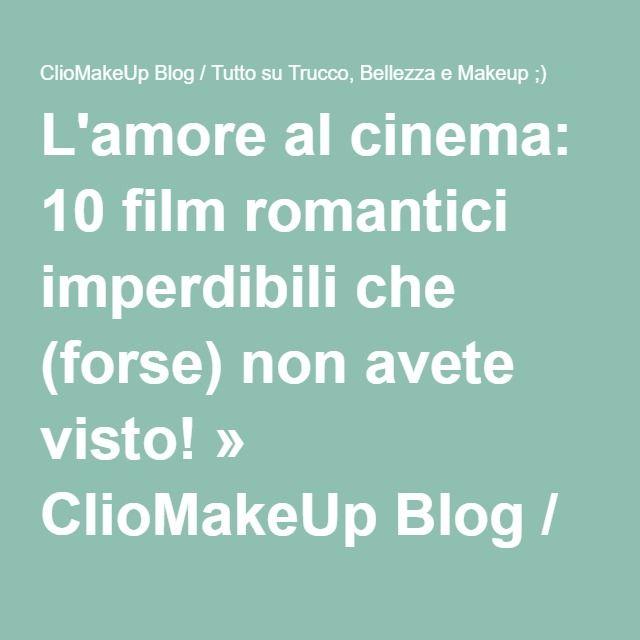 L'amore al cinema: 10 film romantici imperdibili che (forse) non avete visto! » ClioMakeUp Blog / Tutto su Trucco, Bellezza e Makeup ;)