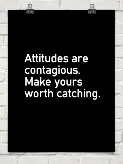 Attitudes are contagious. Make yours worth catching.