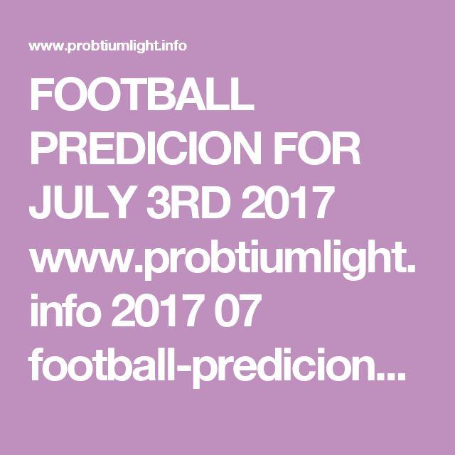 FOOTBALL PREDICION FOR JULY 3RD 2017    www.probtiumlight.info 2017 07 football-predicions-for-july-3rd.html