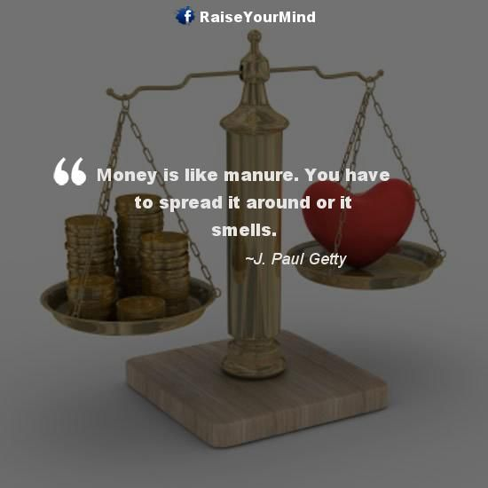 Money is like manure. You have to spread it around or it smells. - http://www.raiseyourmind.com/finance/money-is-like-manure-you-have-to-spread-it-around-or-it-smells/ Finance Quotes investing money, J. Paul Getty, making money, manure, Money, Smells, Spread