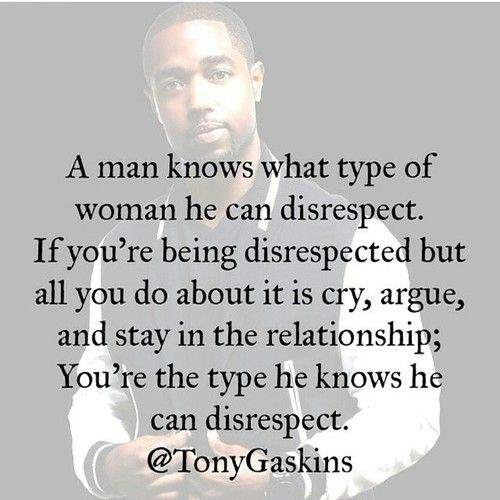 Ladies, The Hard Truth Is If You Continue To Allow Him To Treat You Disrespectfully Nothing Will Change.… A Man know what type of Woman he can disrespect. If you're being disrespected but all you do about it is cry, argue, and stay in the relationship; You're the type he knows he can disrespect.