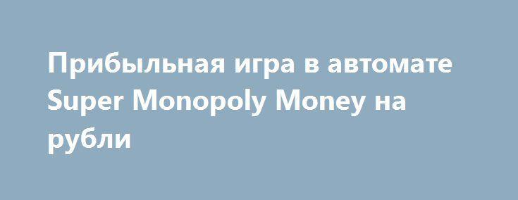 Прибыльная игра в автомате Super Monopoly Money на рубли http://avtomaty-dengi.com/avtomat-super-monopoly-money.html Играть на автомате Монополия Super Monopoly Money на деньги с прибылью. Игровой аппарат Монополия дарит возможность покрутить барабаны в популярнейшей настольной игре