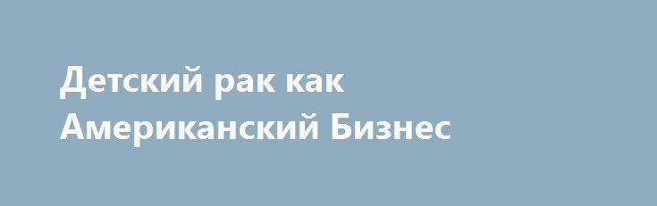 Детский рак как Американский Бизнес https://articles.shkola-zdorovia.ru/detskij-rak-kak-amerikanskij-biznes/  За последнее столетие наблюдается увеличение заболеваемости раком людей всех возрастов. Согласно Данным Государственной службы здравоохранения США(U.S. Public Health Service) период времени с 1900-2005 года количество смертей от раковых заболеваний увеличилось в трехкратном размере. Если в 1900 году количество смертей составляло 64 на 100000 граждан, то в 2005 их примерное…