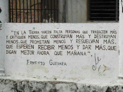 """IMÁGENES Y FRASES LINDAS: """"En la tierra hacen falta pesonas que trabajen más y critiquen menos, que construyan más y destruyan menos, que prometan menos y resuelvan más, que esperen recibir menos y dar más, que digan mejor ahora que mañana"""". ~Ernesto Che Guevara"""