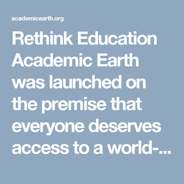 Rethink Education Academic Earth was launched on the premise that everyone deserves access to a world-class education. In 2009, we built the first collection of free online college courses from the world's top universities. The world of open education has exploded since then, so today our curated lists of online courses are hand selected by our staff to show you the very best offerings by subject area.