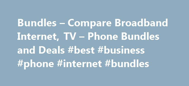 Bundles – Compare Broadband Internet, TV – Phone Bundles and Deals #best #business #phone #internet #bundles http://game.nef2.com/bundles-compare-broadband-internet-tv-phone-bundles-and-deals-best-business-phone-internet-bundles/  # How to compare and buy bundles How do I compare different bundles? It's easy to see what bundles are on offer. We list all the bundles from every provider in order of price, starting with the cheapest. Click on a bundle's name if you see one that catches your…