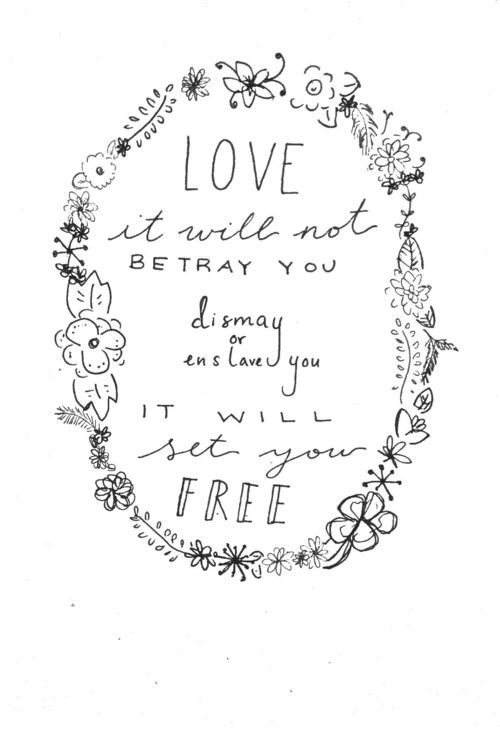 love it will not betray you, dismay you, or enslave you. it will set you free. GOD IS LOVE.     to love and be loved is to be free.