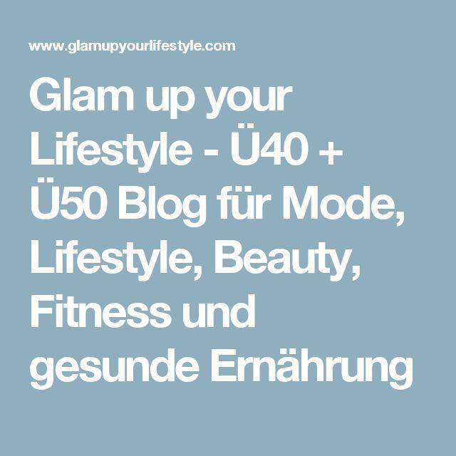 Glam up your Lifestyle - Ü40 + Ü50 Blog für Mode, Lifestyle, Beauty, Fitness und gesunde Ernährung