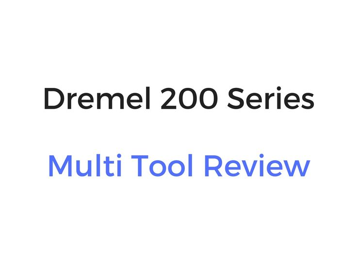Dremel 200 Series Multi Tool Review & Buyer's Guide