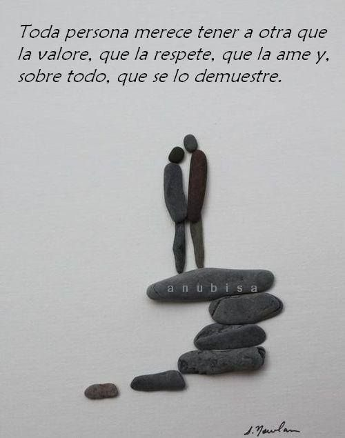 Toda persona merece tener a otra persona que la valore... y, sobre todo, que se lo demuestre*