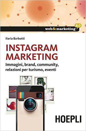 Instagram Marketing: immagini, brand, community, relazioni per turismo, eventi - Ilaria Barbotti