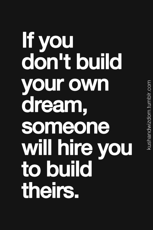 """""""If you don't build your own dream, someone will hire you to build theirs. #quote #entrepreneurship"""