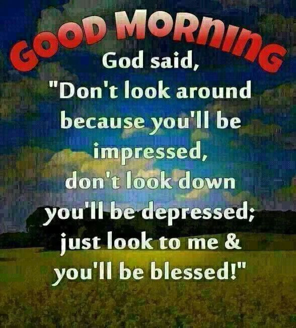 Good Morning Christian Quotes God Said Dont Look Around Because Youll Be Impressed Dont Look Down Youll Be Depressed Just Look To Me Blessed