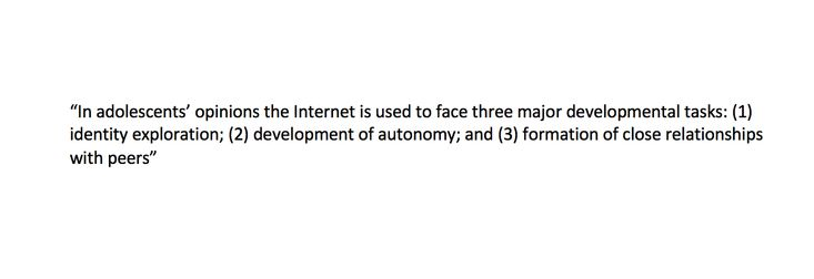 This quote captures adolescents' perspective on how the Internet affects their own development. Specifically, the Internet plays a large role in the development of three areas: identity development, autonomy development, and relationship development.