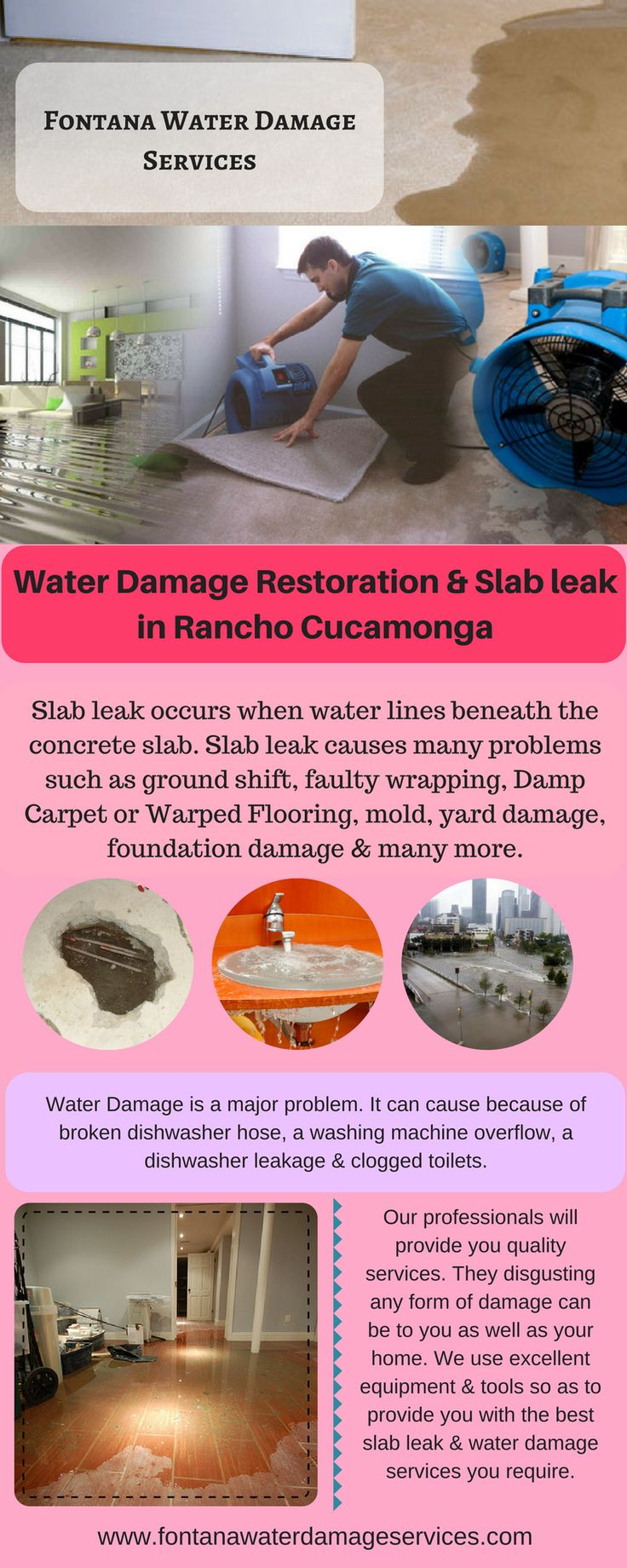 Are you looking for services which provide you slab leak & water damage restoration in Rancho Cucamonga? Then, the Fontana Water Damage Service provides you reliable services such as leak detection, sewer backed up, mold remediation, content restoration & many more with their experienced experts. For more details you can visit at - http://fontanawaterdamageservices.com
