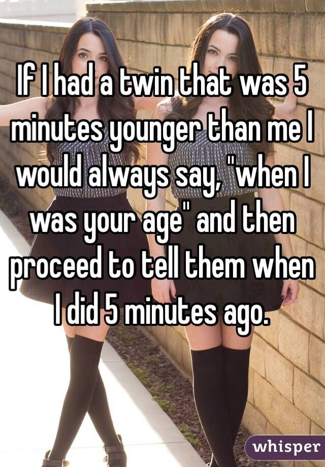 """If I had a twin that was 5 minutes younger than me I would always say, ""when I was your age"" and then proceed to tell them what I did 5 minutes ago."""