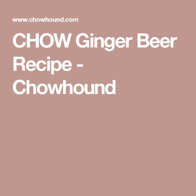 CHOW Ginger Beer Recipe - Chowhound