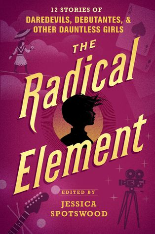 The Radical Element: 12 Stories of Daredevils, Debutantes, and other Dauntless Girls by Author/Anthology Editor: Jessica Spotswood {review}
