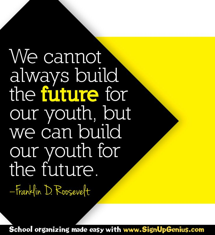 """""""We cannot always build the future for our youth, but we can build our youth for the future."""" ~ Franklin D. Roosevelt"""