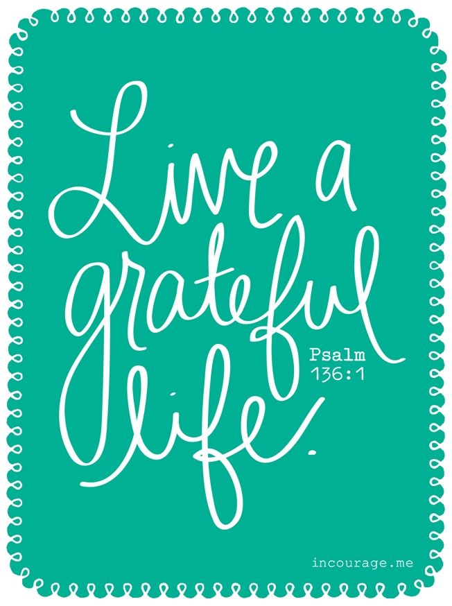 Live a Grateful Life - Psalm 136:1 Give thanks to the Lord, for he is good. His love endures forever. - incourage.me: