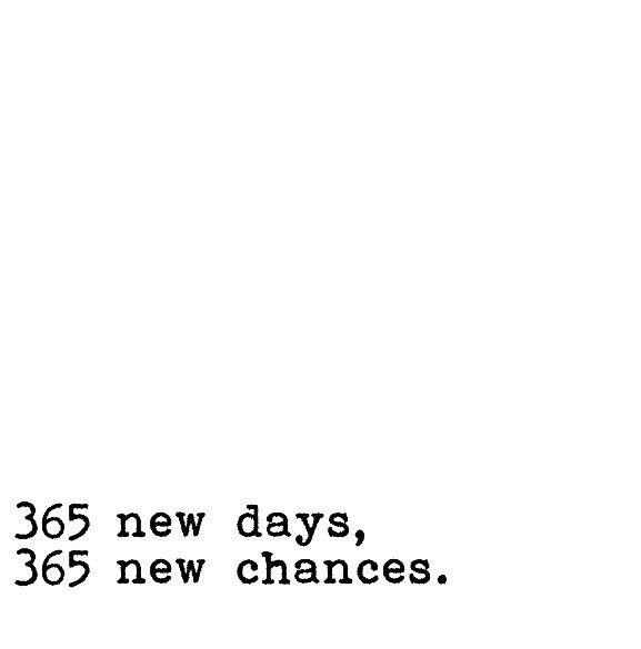 365 new days, 365 new chances.