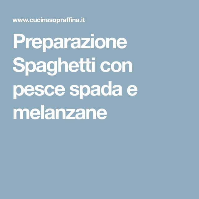 Preparazione Spaghetti con pesce spada e melanzane