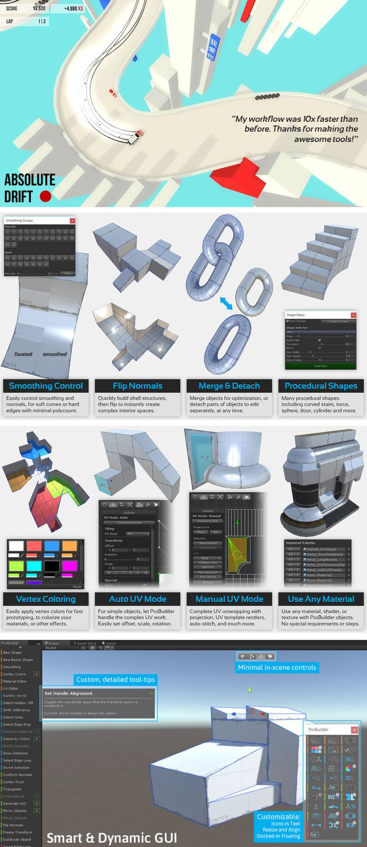 ProBuilder Advanced Proudly used in major games including Tinertia, SUPERHOT, Republique, STRAFE and many more. Over 400 reviews and a 5-star rating on the Unity Asset Store. Prototype Rapidly Build basic or advanced geometry, right in Unity, with zero creative barriers. Devs agree, ProBuilder is wicked fast and incredibly easy to use- even Collision and UVs are automatically generated. Just build, and have fun!