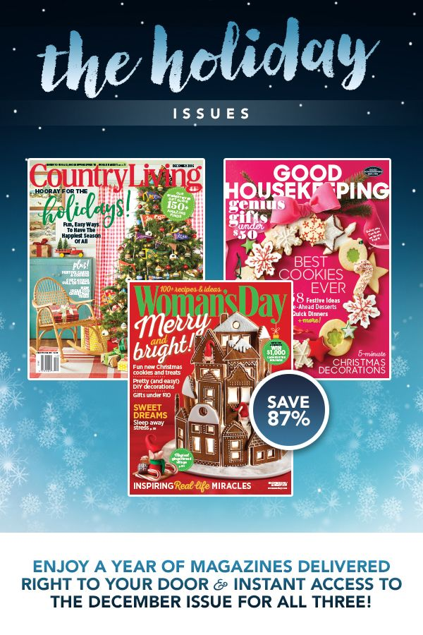 Enjoy a full year of recipes, decor ideas, crafts and more when you subscribe and save today! Treat yourself to Country Living, Good Housekeeping and Woman�s Day for just $15 and receive instant access to all 3 of the December issues!