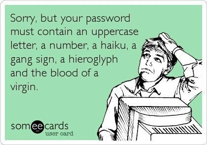 They make passwords so difficult!!!