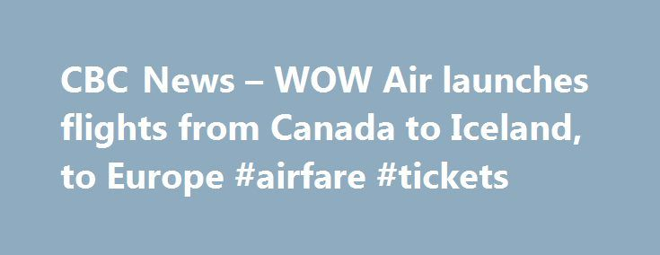 CBC News – WOW Air launches flights from Canada to Iceland, to Europe #airfare #tickets http://tickets.remmont.com/cbc-news-wow-air-launches-flights-from-canada-to-iceland-to-europe-airfare-tickets/  WOW Air launches flights from Canada to Iceland, to Europe Discount airline WOW Air has unveiled a plan to fly from Montreal or Toronto to Iceland for one way and (...Read More)
